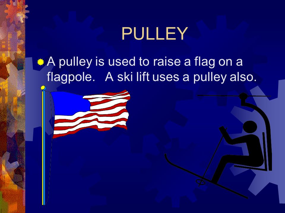PULLEY A pulley is used to raise a flag on a flagpole. A ski lift uses a pulley also.