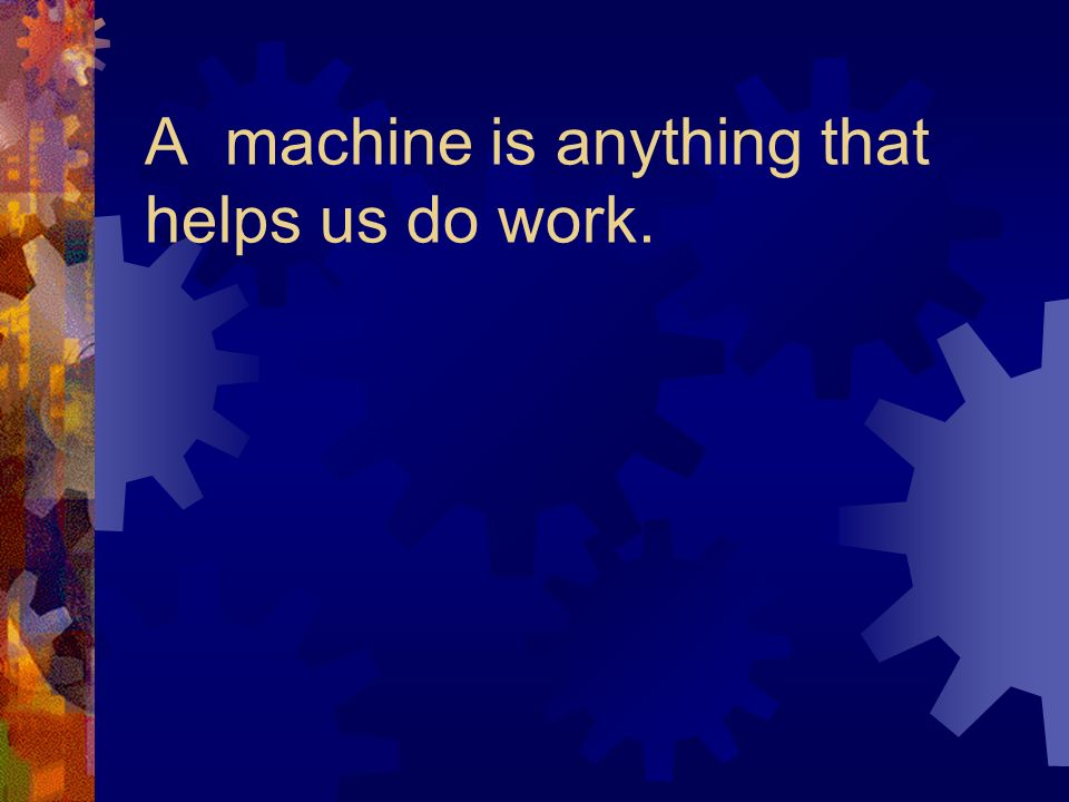 A machine is anything that helps us do work.