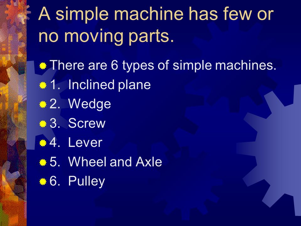 A simple machine has few or no moving parts.