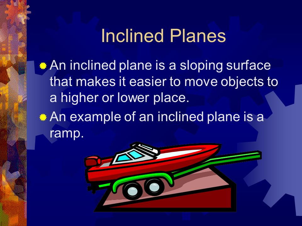 Inclined Planes An inclined plane is a sloping surface that makes it easier to move objects to a higher or lower place.