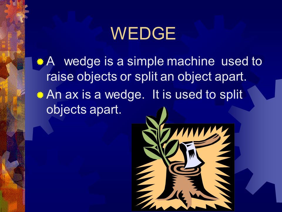 WEDGE A wedge is a simple machine used to raise objects or split an object apart.