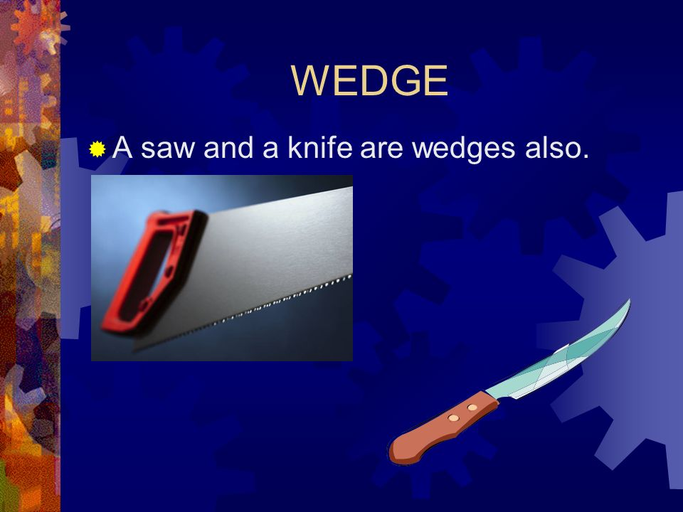 WEDGE A saw and a knife are wedges also.