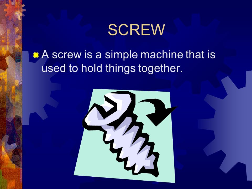 SCREW A screw is a simple machine that is used to hold things together.