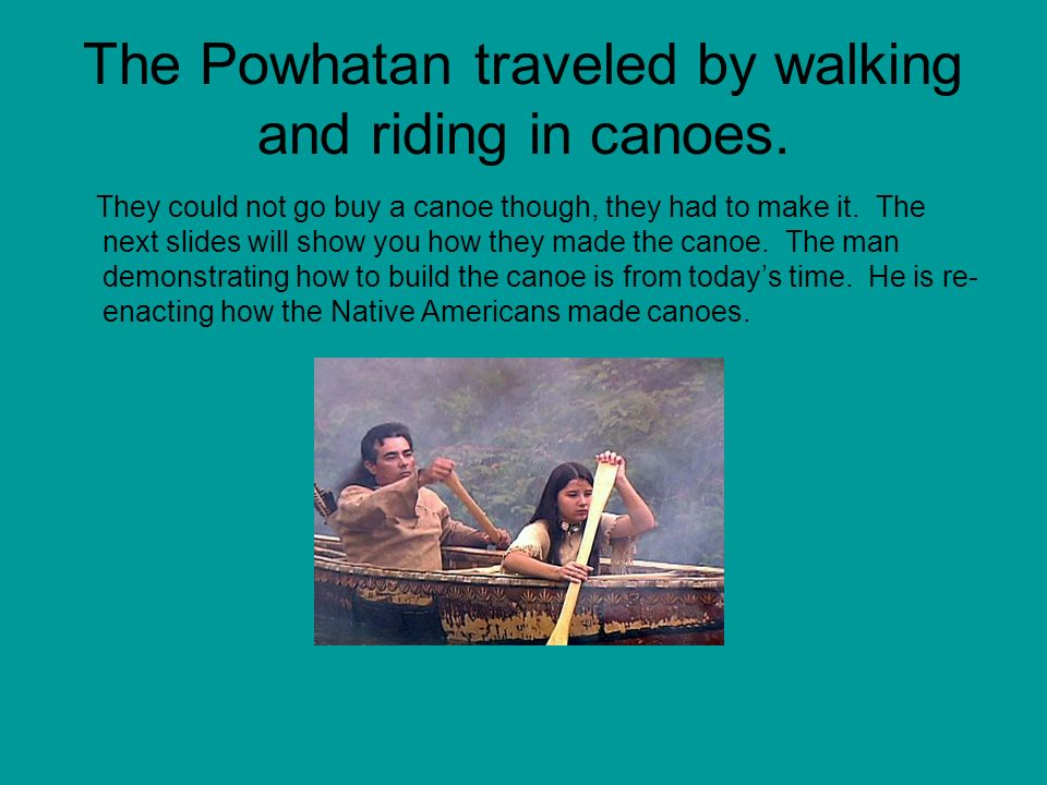 The Powhatan traveled by walking and riding in canoes.