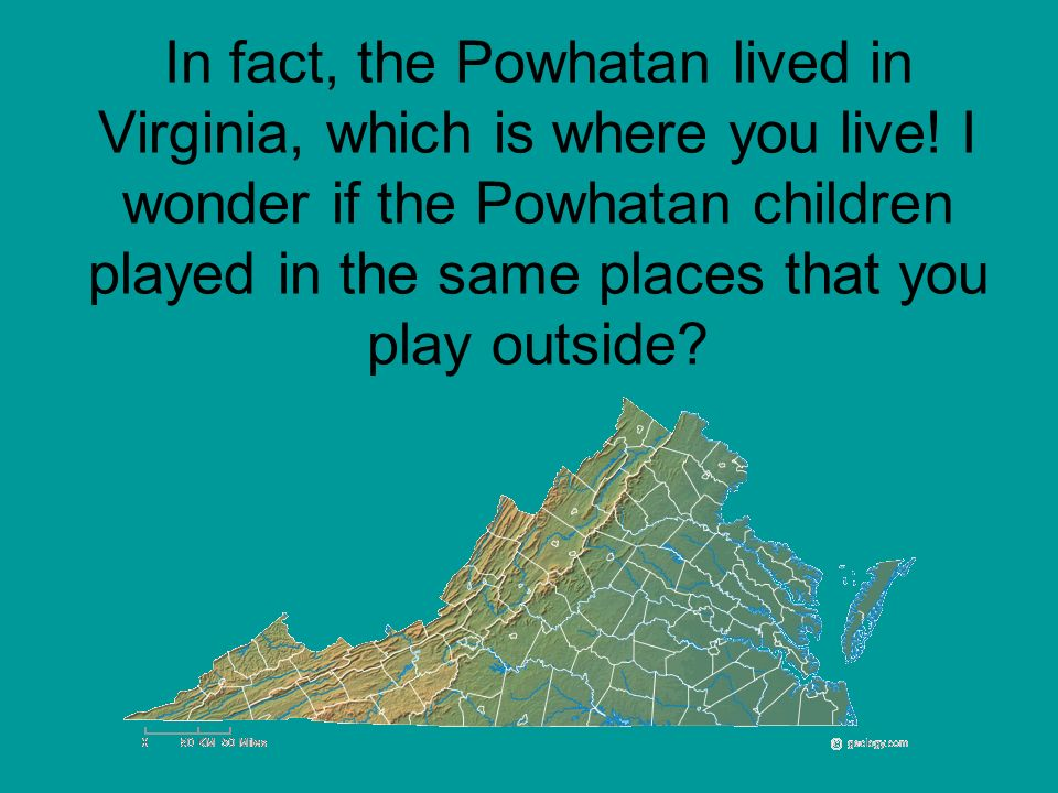 In fact, the Powhatan lived in Virginia, which is where you live