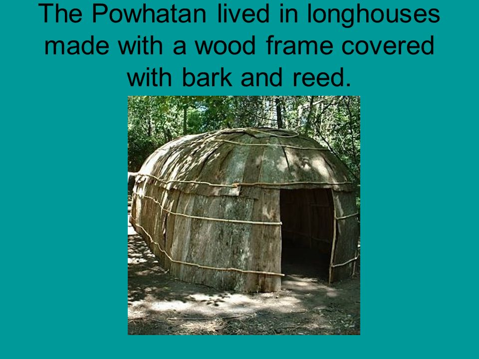 The Powhatan lived in longhouses made with a wood frame covered with bark and reed.