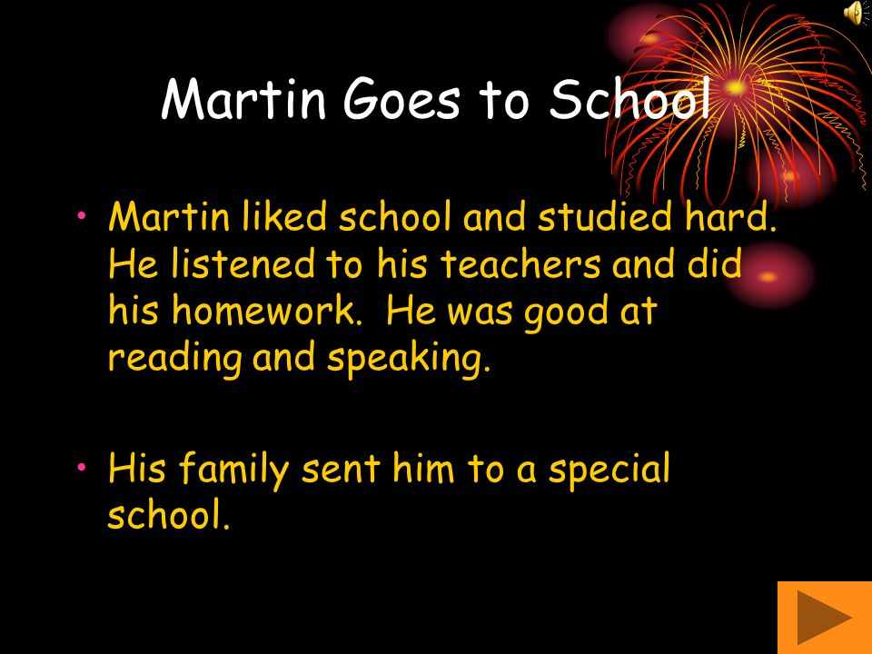 Martin Goes to School Martin liked school and studied hard. He listened to his teachers and did his homework. He was good at reading and speaking.