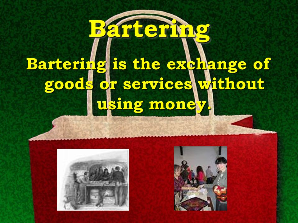 Bartering is the exchange of goods or services without using money.
