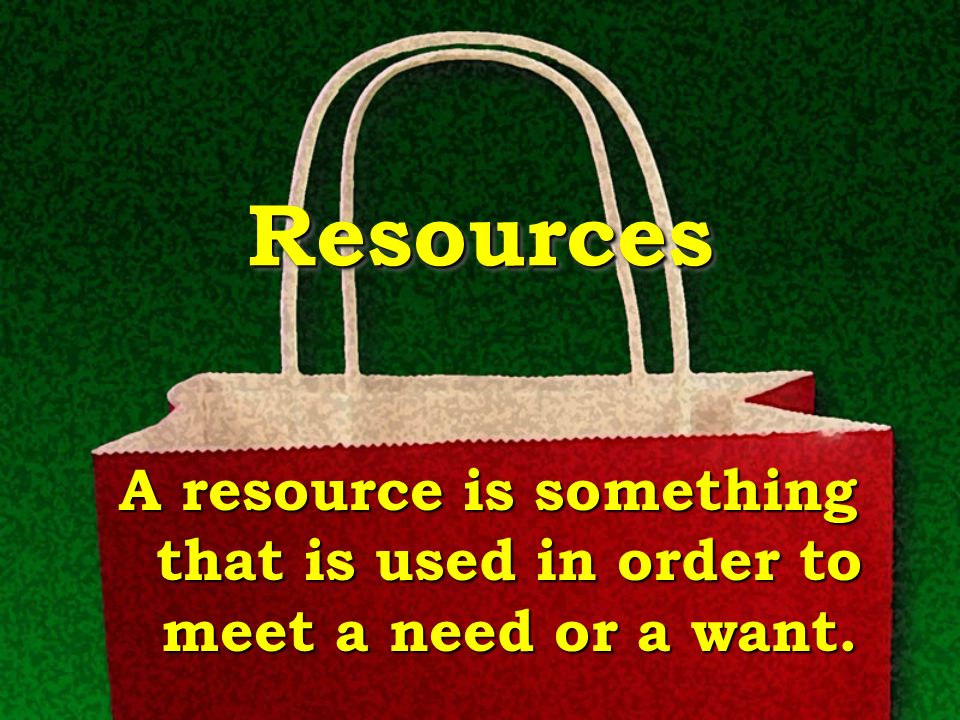 Resources A resource is something that is used in order to meet a need or a want.