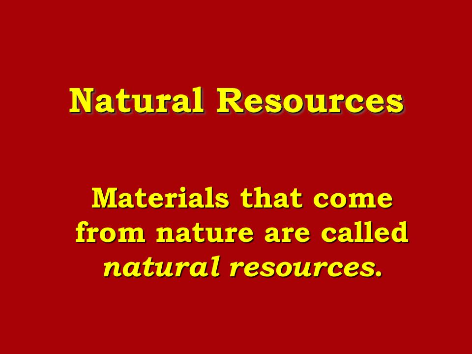 Materials that come from nature are called natural resources.