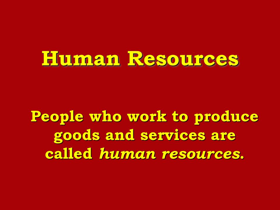 Human Resources People who work to produce goods and services are called human resources.