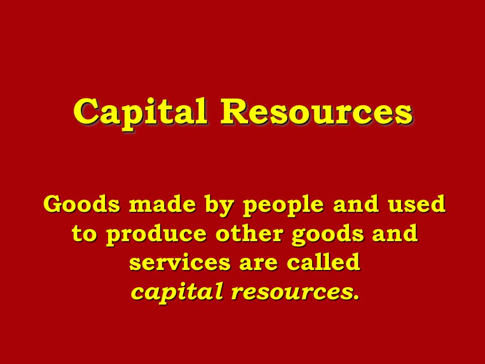 Capital Resources Goods made by people and used to produce other goods and services are called capital resources.
