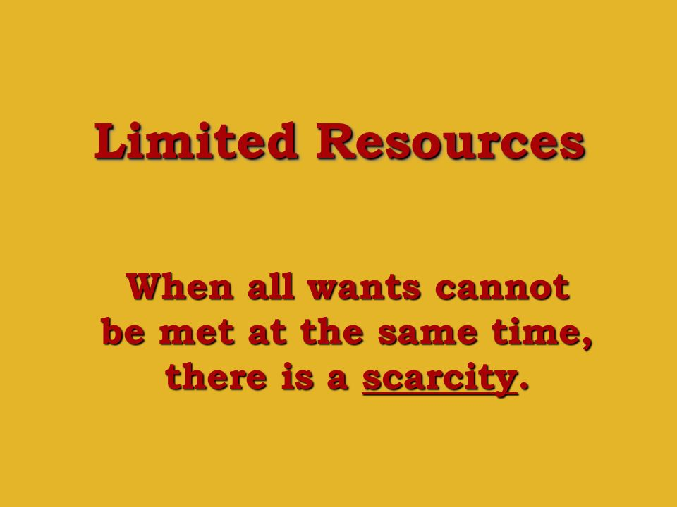 When all wants cannot be met at the same time, there is a scarcity.