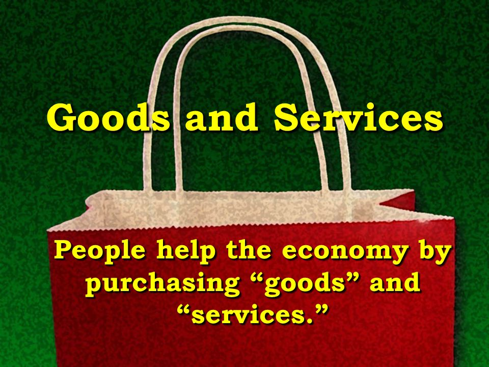 People help the economy by purchasing goods and services.
