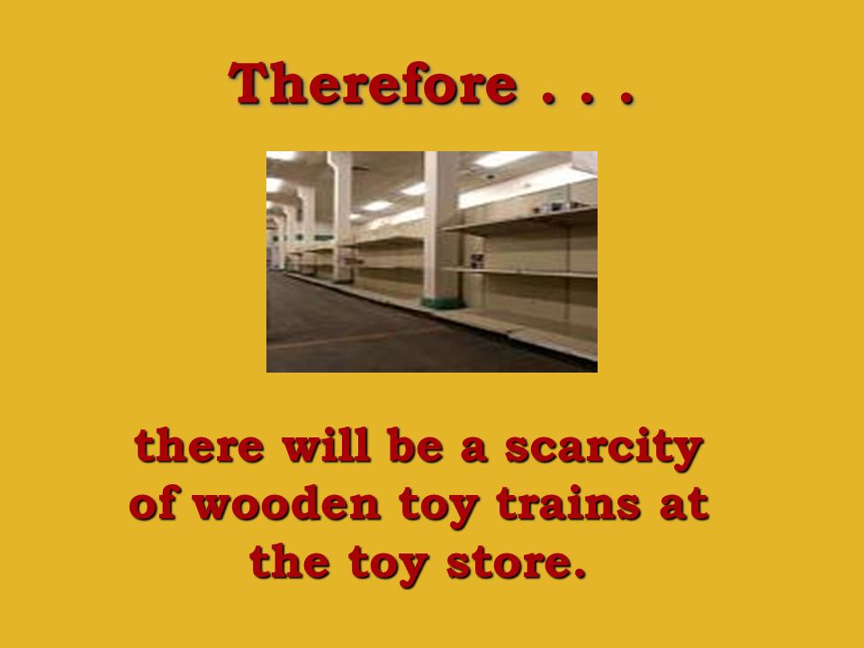 there will be a scarcity of wooden toy trains at the toy store.
