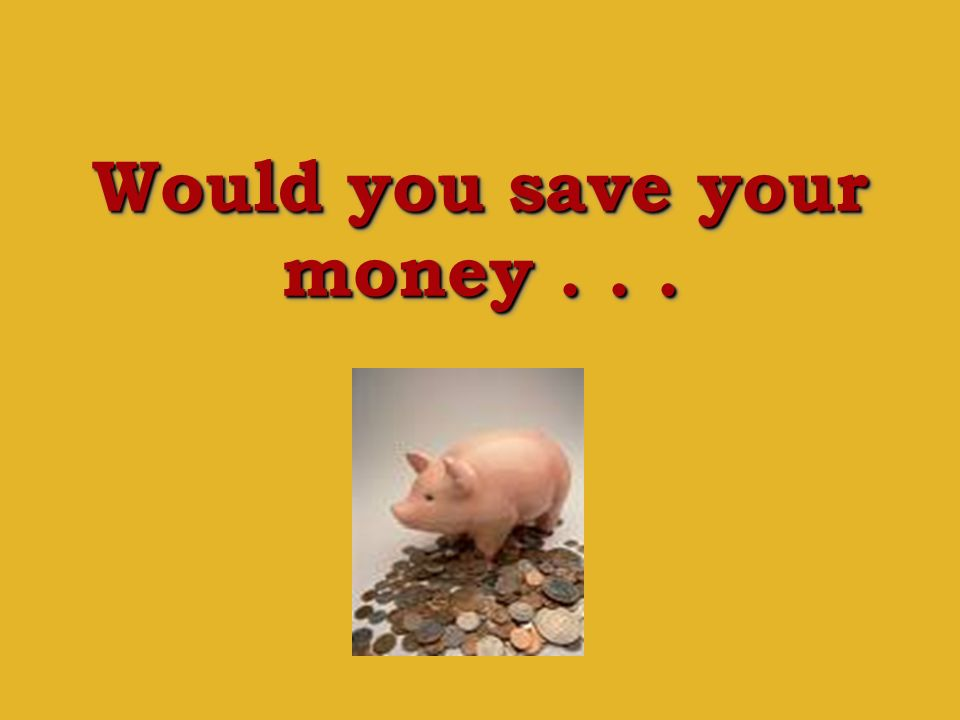 Would you save your money . . .