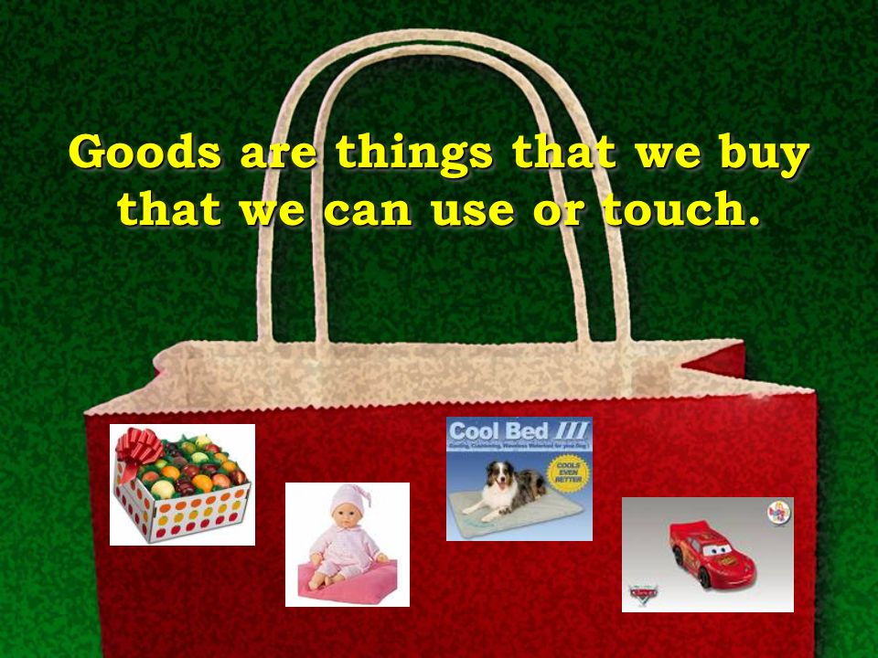 Goods are things that we buy that we can use or touch.