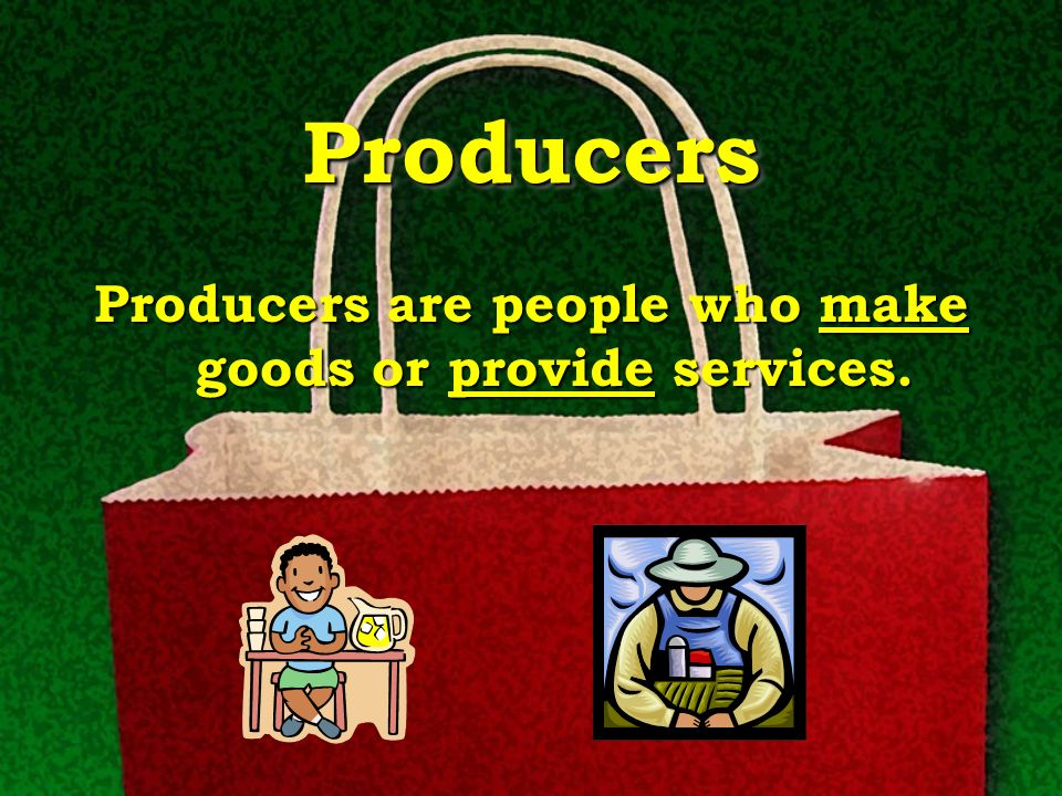 Producers are people who make goods or provide services.