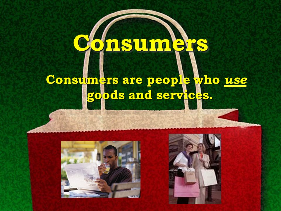 Consumers are people who use goods and services.