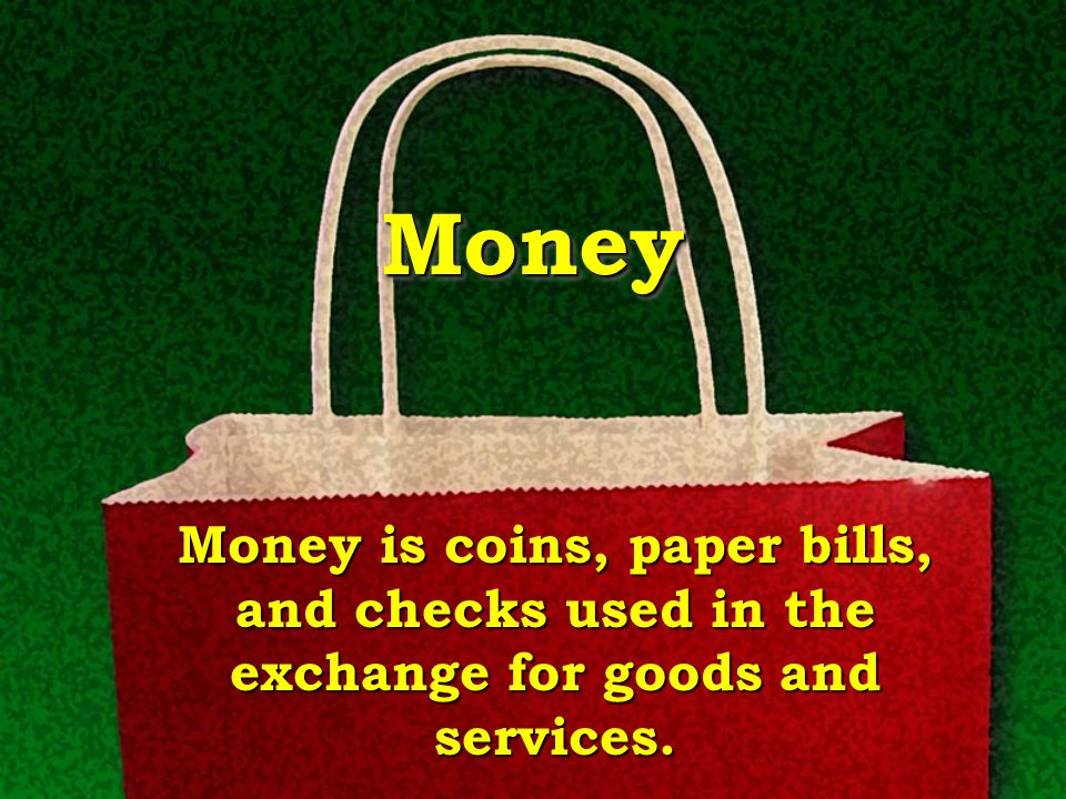 Money Money is coins, paper bills, and checks used in the exchange for goods and services.