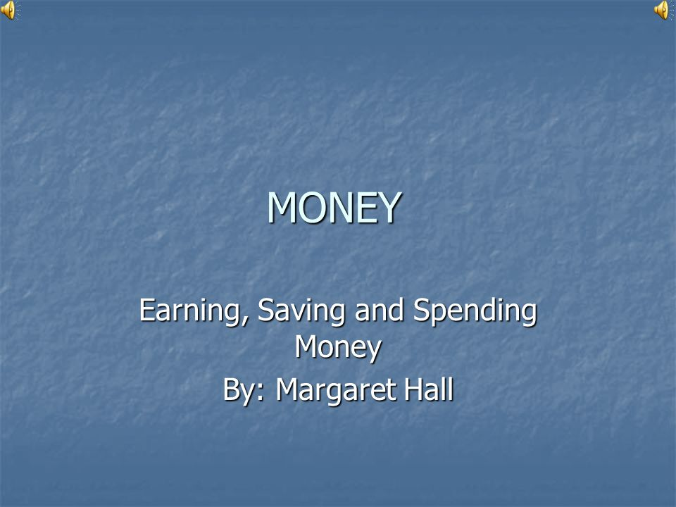 Earning, Saving and Spending Money By: Margaret Hall