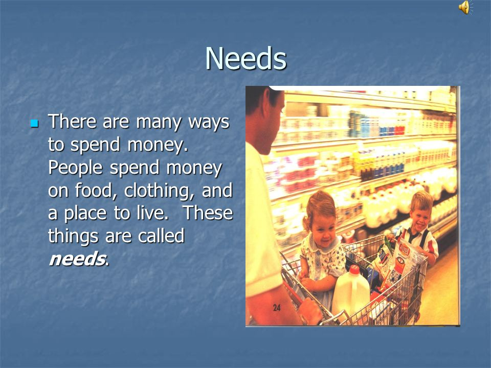 Needs There are many ways to spend money.