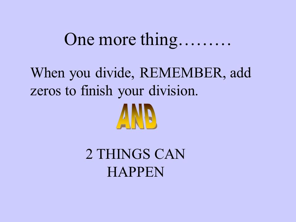 One more thing………When you divide, REMEMBER, add zeros to finish your division.