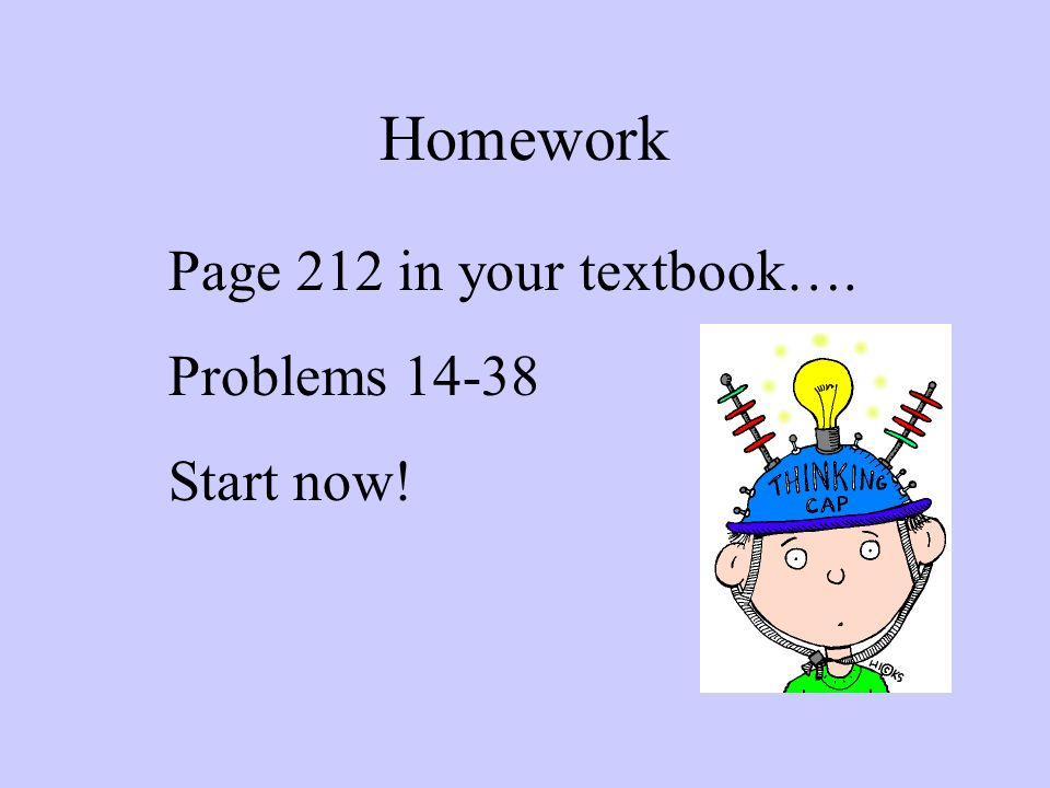 Homework Page 212 in your textbook…. Problems Start now!