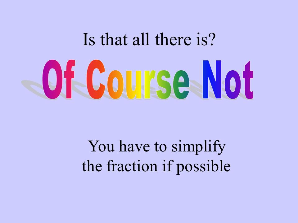 You have to simplify the fraction if possible
