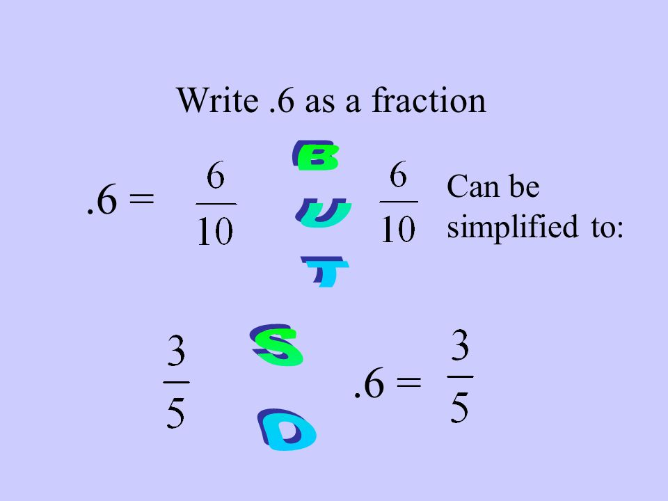 Write .6 as a fraction .6 = Can be simplified to: BUT .6 = SO