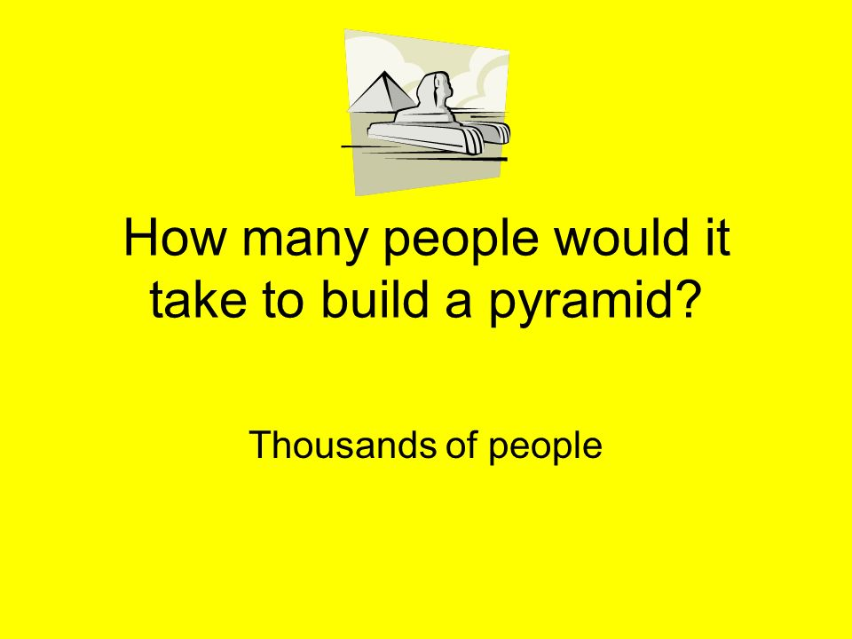 How many people would it take to build a pyramid