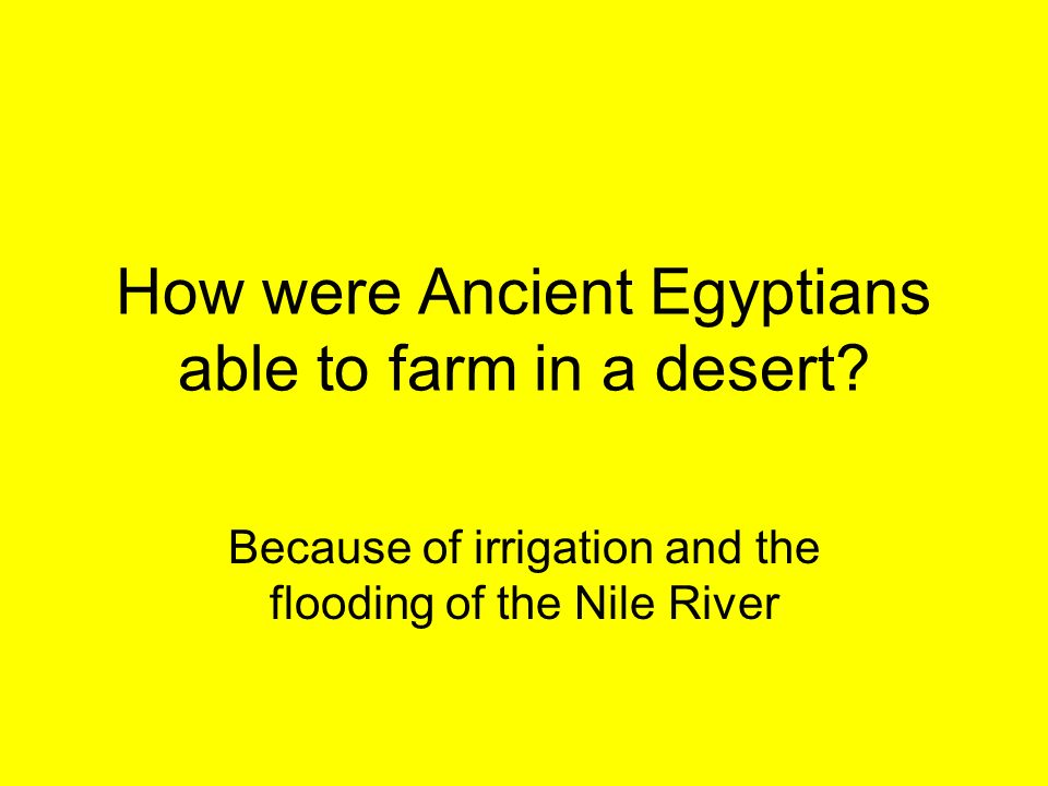 How were Ancient Egyptians able to farm in a desert