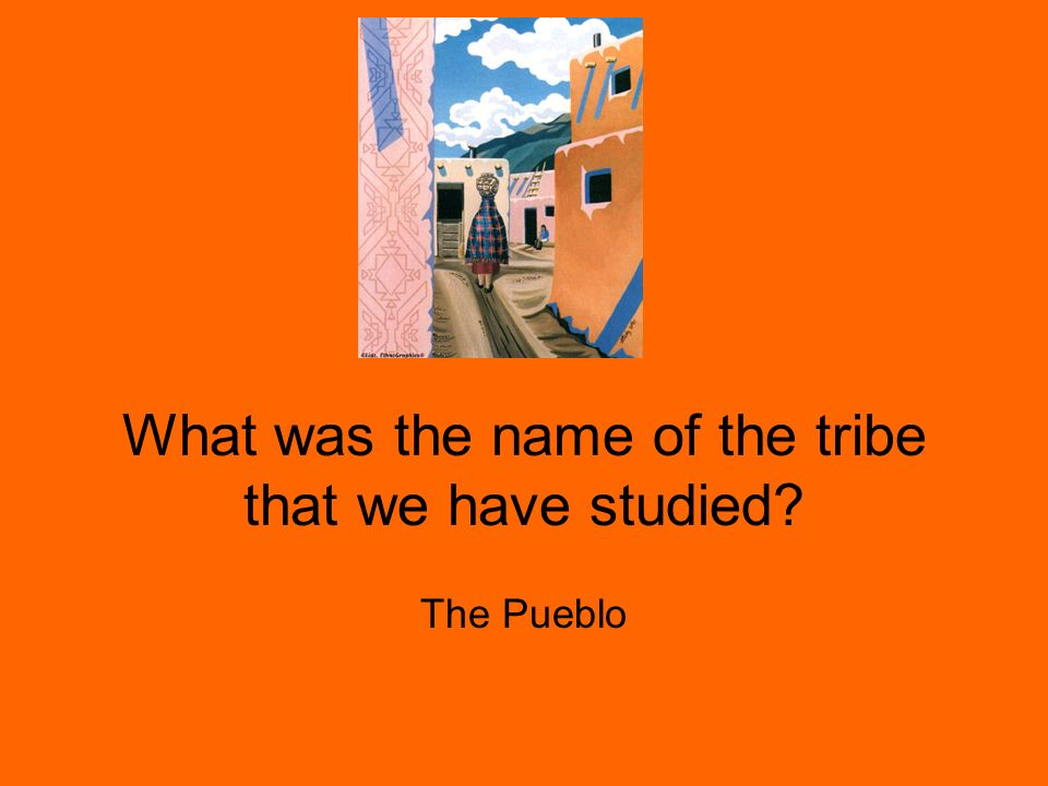What was the name of the tribe that we have studied