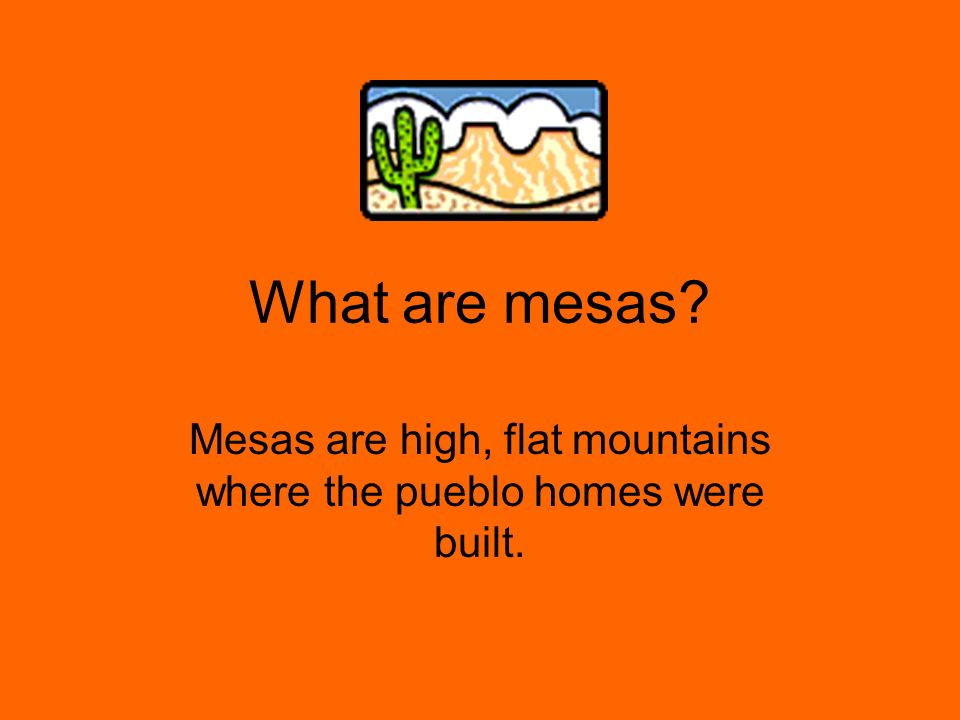 Mesas are high, flat mountains where the pueblo homes were built.