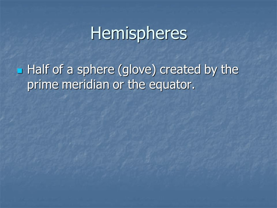 Hemispheres Half of a sphere (glove) created by the prime meridian or the equator.