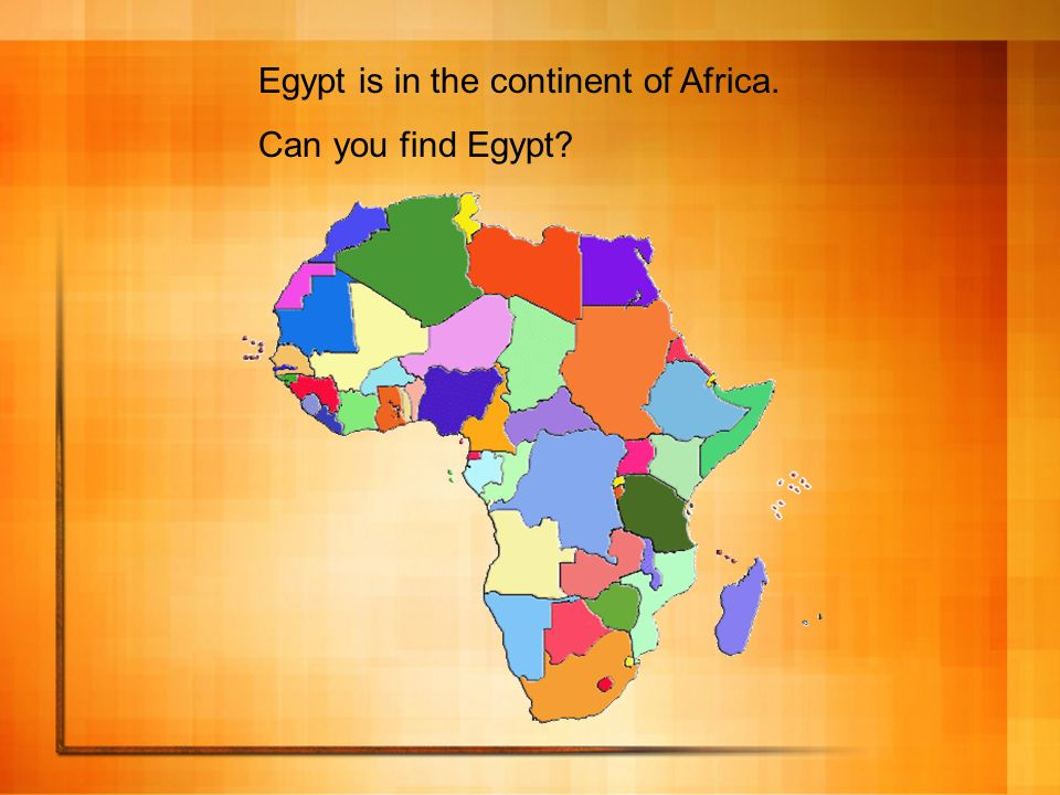 Egypt is in the continent of Africa.
