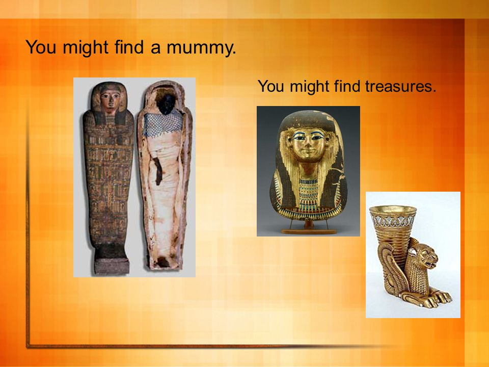 You might find a mummy. You might find treasures.