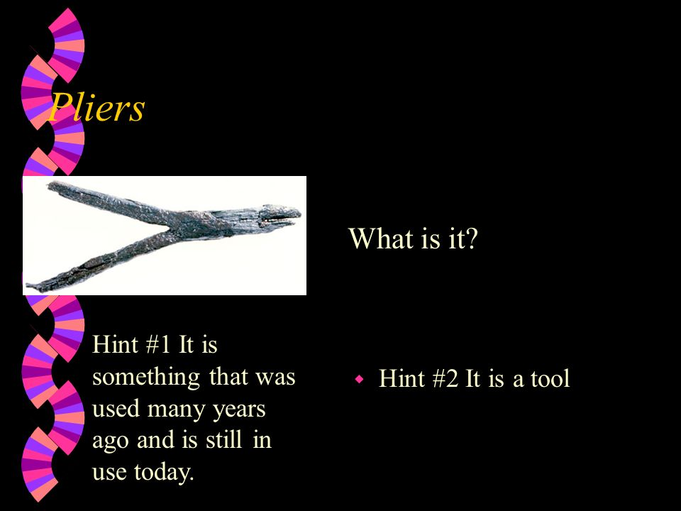 PliersWhat is it.Hint #1 It is something that was used many years ago and is still in use today.