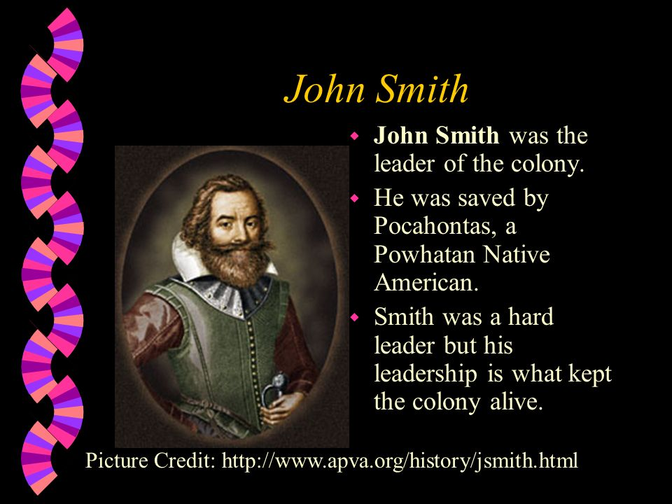 John Smith John Smith was the leader of the colony.