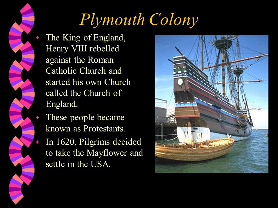 Plymouth Colony The King of England, Henry VIII rebelled against the Roman Catholic Church and started his own Church called the Church of England.