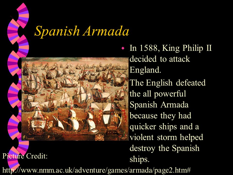 Spanish Armada In 1588, King Philip II decided to attack England.