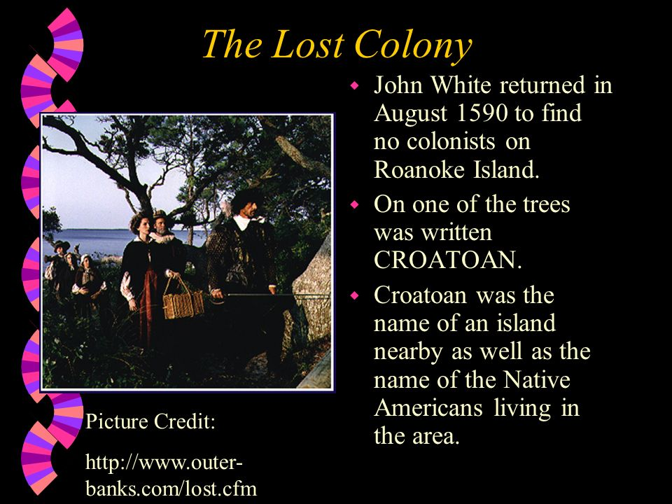 The Lost Colony John White returned in August 1590 to find no colonists on Roanoke Island. On one of the trees was written CROATOAN.