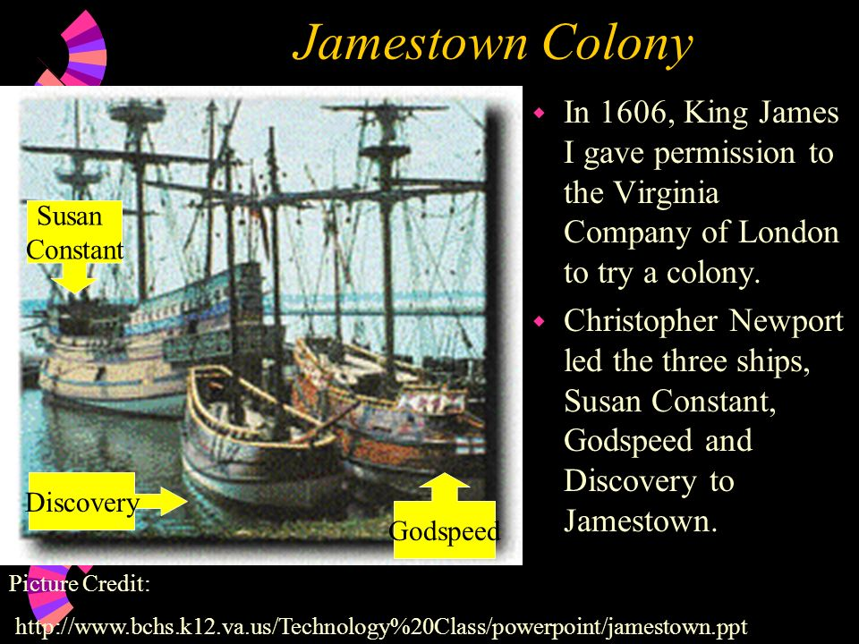 Jamestown Colony In 1606, King James I gave permission to the Virginia Company of London to try a colony.