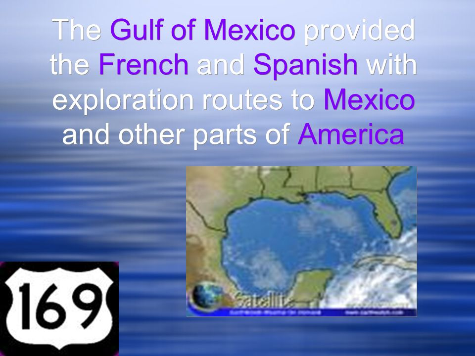 The Gulf of Mexico provided the French and Spanish with exploration routes to Mexico and other parts of America