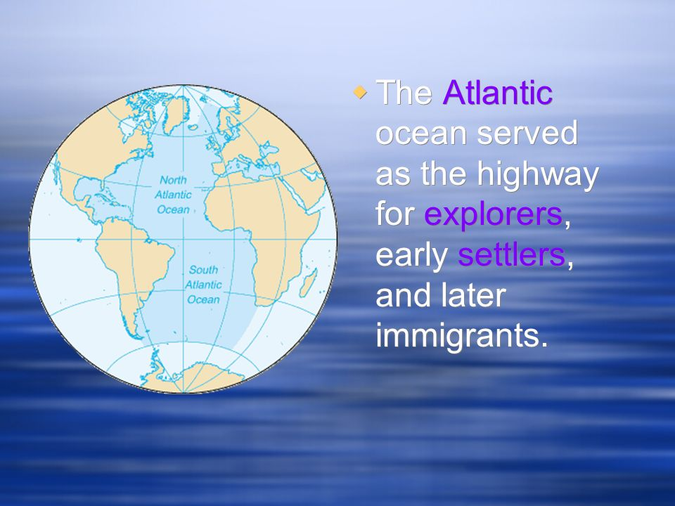 The Atlantic ocean served as the highway for explorers, early settlers, and later immigrants.
