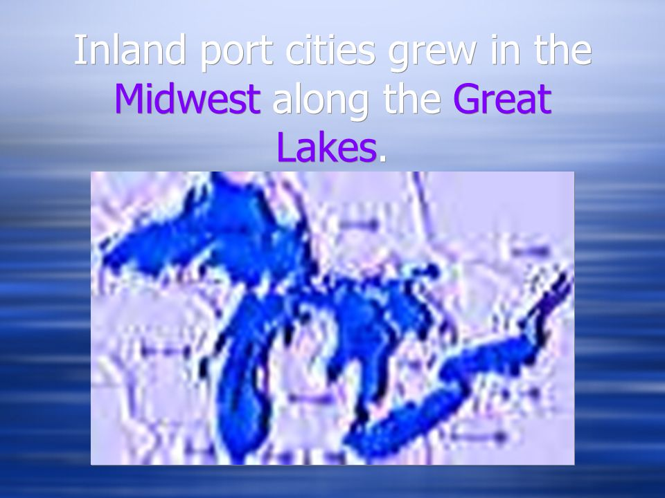 Inland port cities grew in the Midwest along the Great Lakes.