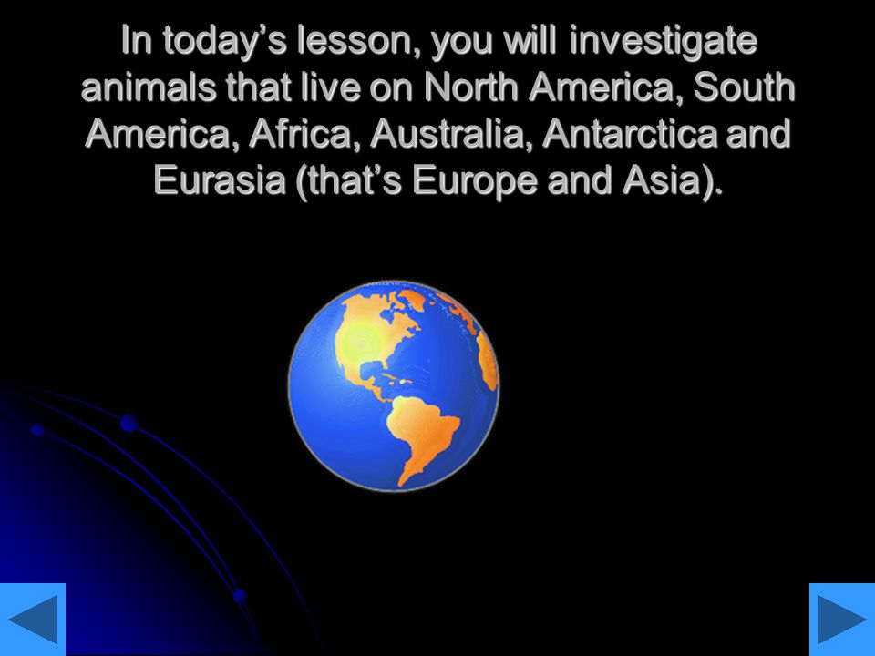 In today's lesson, you will investigate animals that live on North America, South America, Africa, Australia, Antarctica and Eurasia (that's Europe and Asia).