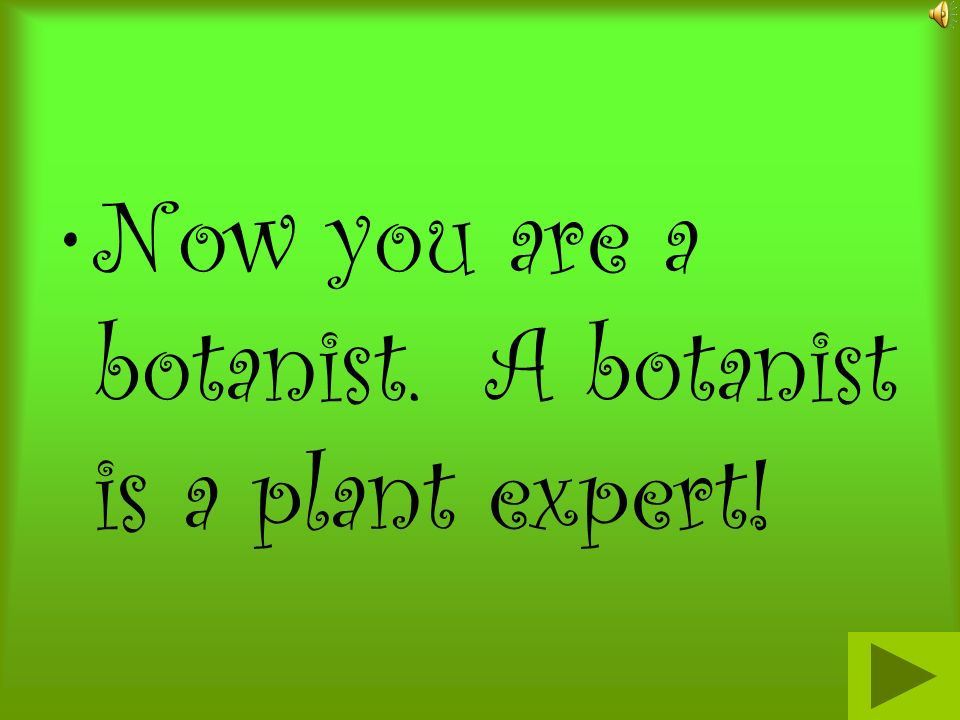 Now you are a botanist. A botanist is a plant expert!