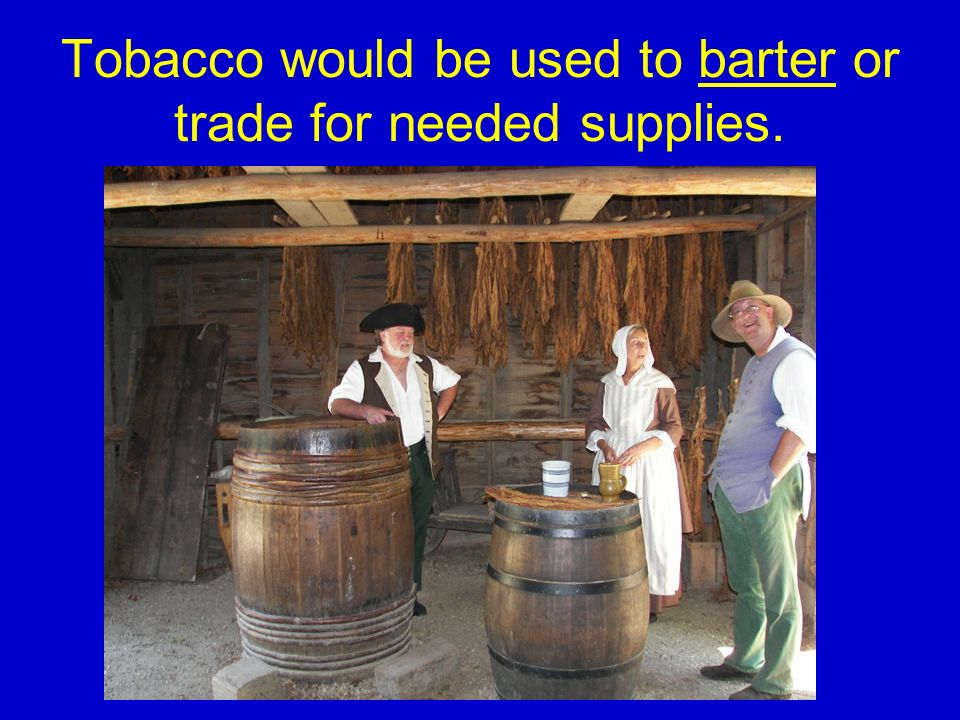 Tobacco would be used to barter or trade for needed supplies.