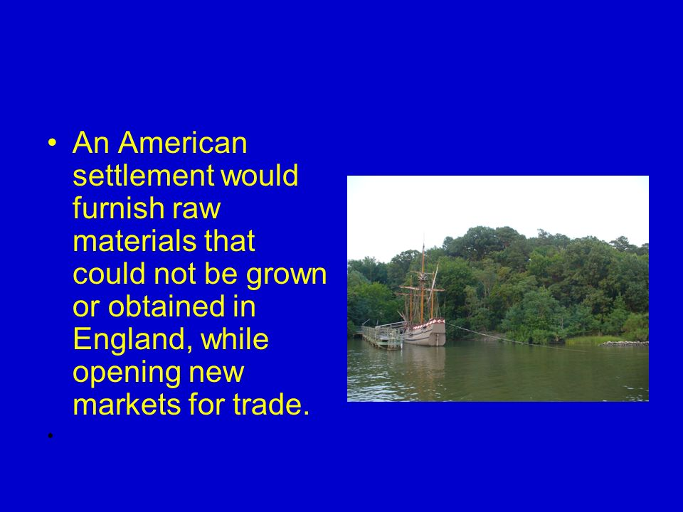 An American settlement would furnish raw materials that could not be grown or obtained in England, while opening new markets for trade.